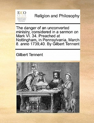 The Danger of an Unconverted Ministry, Considered in a Sermon on Mark VI. 34. Preached at Nottingham, in Pennsylvania, March 8. Anno 1739,40. Gilbe by Gilbert Tennent