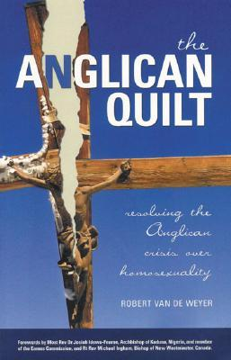 The Anglican Quilt: Resolving the Anglican Crisis Over Homosexuality  by  Robert Van De Weyer