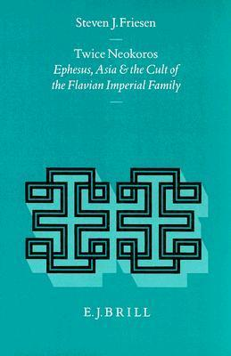 Twice Neokoros: Ephesus, Asia And The Cult Of The Flavian Imperial Family  by  Steven J. Friesen