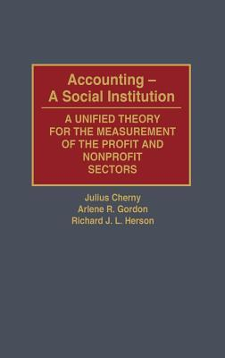Accounting  A Social Institution: A Unified Theory For The Measurement Of The Profit And Nonprofit Sectors  by  Julius Cherny