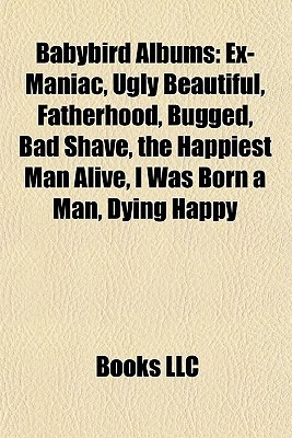 Babybird Albums: Ex-Maniac, Ugly Beautiful, Fatherhood, Bugged, Bad Shave, the Happiest Man Alive, I Was Born a Man, Dying Happy  by  Books LLC