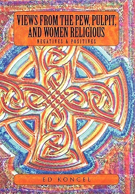 Views from the Pew, Pulpit and Women Religious: Negatives & Positives  by  Ed Koncel