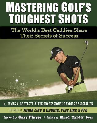 Mastering Golfs Toughest Shots: The Worlds Best Caddies Share Their Secrets of Success  by  James Y. Bartlett