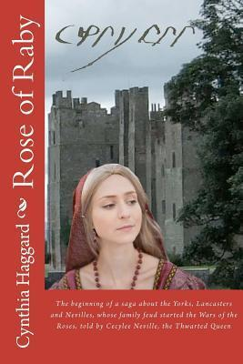 Rose of Raby: The First and Second Books in a Saga about the Yorks, Lancasters and Nevilles, Whose Family Feud Started the Cousins War, Now Known as the Wars of the Roses, Told Cecily Cecylee Neville (1415-1495), the Thwarted Queen by Cynthia Sally Haggard