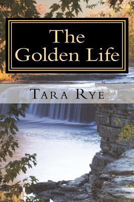 The Golden Life: Resting in His Reality  by  Tara Rye