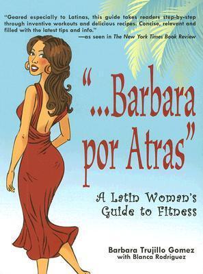 Barbara Por Atras: A Latin Womans Guide to Fitness Barbara Trujillo Gomez