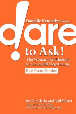 Danielle Kennedy Presents...Dare to Ask! the Womans Guidebook to Negotiating, Real Estate Edition  by  Cait Clarke