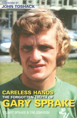 Careless Hands: The Forgotten Truth of Gary Sprake Stuart Sprake