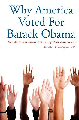 Why America Voted for Barack Obama: Non-Fictional Short Stories of Real Americans Melanie Denise Magruder