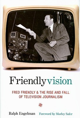 Friendlyvision: Fred Friendly and the Rise and Fall of Television Journalism Ralph Engelman