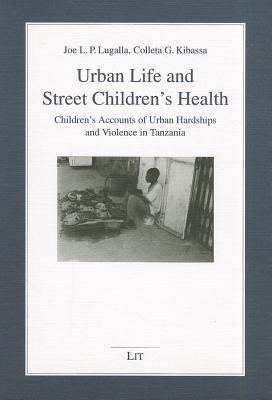 Urban Life And Street Childrens Health: Childrens Accounts Of Urban Hardships And Violence In Tanzania  by  Joe Lugalla
