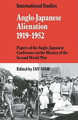 Anglo-Japanese Alienation 1919 1952: Papers of the Anglo-Japanese Conference on the History of the Second World War Ian Nish