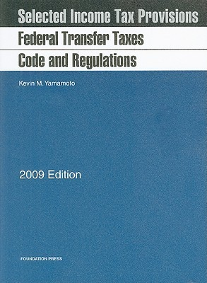 Federal Transfer Taxes Code And Regulations, 2009 Ed  by  Kevin M. Yamamoto