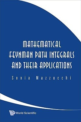 Mathematical Feynman Path Integrals And Their Applications  by  Sonia Mazzucchi