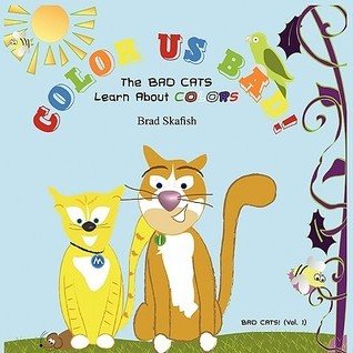Color Us Bad! the Bad Cats Learn about Colors Brad Skafish