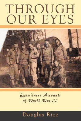 Through Our Eyes: Eyewitness Accounts of World War II Douglas Rice