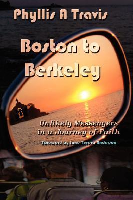 Boston to Berkeley: Unlikely Messengers in a Journey of Faith Phyllis A Travis