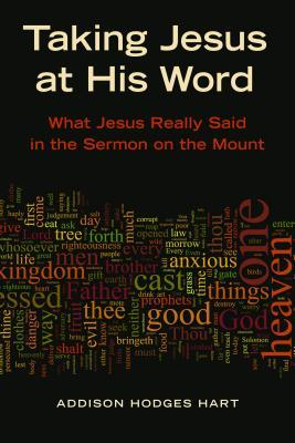 Taking Jesus at His Word: What Jesus Really Said in the Sermon on the Mount Addison H. Hart