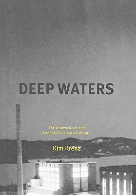 Deep Waters: The Ottawa River and Canadas Nuclear Adventure  by  Kim Krenz