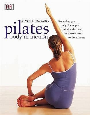 Pilates: Body In Motion  by  Alycea Ungaro