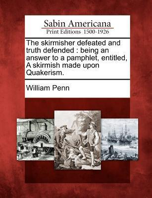 The Skirmisher Defeated and Truth Defended: Being an Answer to a Pamphlet, Entitled, a Skirmish Made Upon Quakerism.  by  William Penn