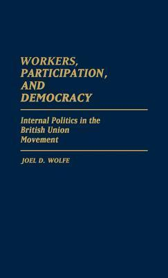 Workers, Participation, and Democracy: Internal Politics in the British Union Movement  by  Joel D. Wolfe