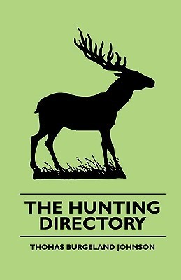 The Hunting Directory - A Compendious View of the Ancient and Modern Systems the Chase, the Method of Breeding and Managing the Various Kinds of Hound Thomas Burgeland Johnson