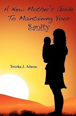 A New Mothers Guide to Maintaining Your Sanity Teneka J. Adams