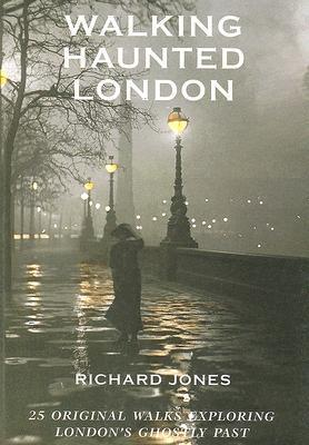 Walking Haunted London: 25 Original Walks Exploring Londons Ghostly Past Richard Jones