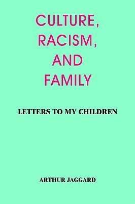 Culture, Racism, and Family: Letters to My Children Arthur Jaggard
