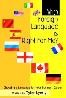 Which Foreign Language Is Right for Me?: Choosing a Language for Your Business Career  by  Tyler Lyerly
