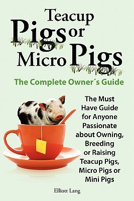 Teacup Pigs and Micro Pigs, the Complete Owners Guide  by  Elliott Lang