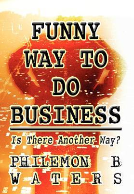 Funny Way to Do Business: Is There Another Way?  by  Philemon B. Waters, XIV