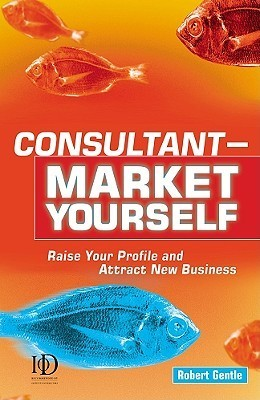 Consultant Market Yourself: Raise Your Profile and Attract New Business Robert Gentle