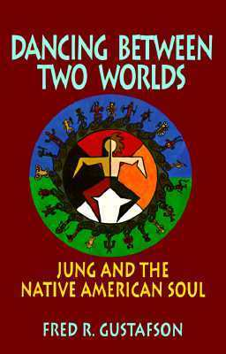 Dancing Between Two Worlds: Jung and the Native American Soul Fred R. Gustafson