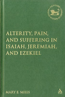 Alterity, Pain, and Suffering in Isaiah, Jeremiah, and Ezekiel  by  Mary E. Mills
