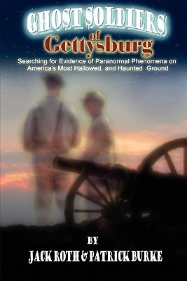 Ghost Soldiers of Gettysburg: Searching for Evidence of Paranormal Phenomena on Americas Most Hallowed, and Haunted, Ground Jack Roth