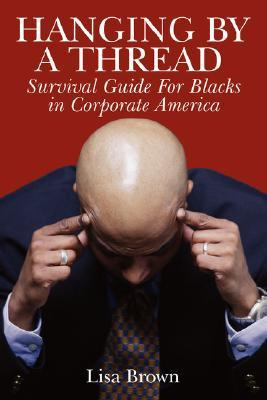 Hanging  by  a Thread: Survival Guide for Blacks in Corporate America by Lisa  Brown