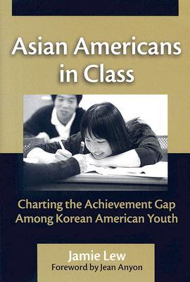 Asian Americans in Class: Charting the Achievement Gap Among Korean American Youth  by  Jamie Lew