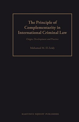 The Principle of Complementarity in International Criminal Law: Origin, Development and Practice  by  Mohammed M. El Zeidy