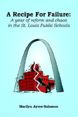 A Recipe for Failure: A Year of Reform and Chaos in the St. Louis Public Schools  by  Marilyn Ayres-Salamon