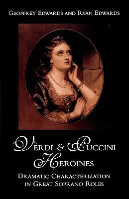 Verdi and Puccini Heroines: Dramatic Characterization in Great Soprano Roles  by  Geoffrey Edwards
