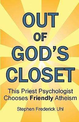 Out of Gods Closet: This Priest Psychologist Chooses Friendly Atheism  by  Stephen Frederick Uhl