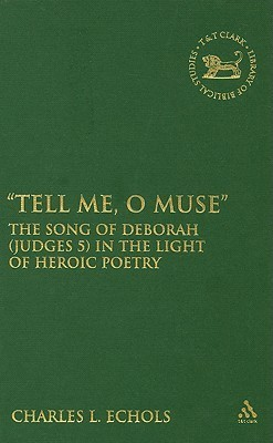 Tell Me, O Muse: The Song of Deborah (Judges 5) in the Light of Heroic Poetry Charles L. Echols