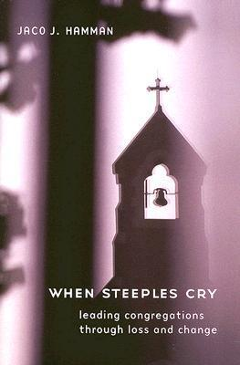 When Steeples Cry: Leading Congregations Through Loss and Change  by  Jaco J. Hamman