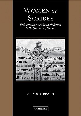Women as Scribes: Book Production and Monastic Reform in Twelfth-Century Bavaria  by  Alison I. Beach