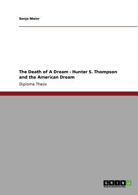 The Death of a Dream - Hunter S. Thompson and the American Dream  by  Sonja Maier