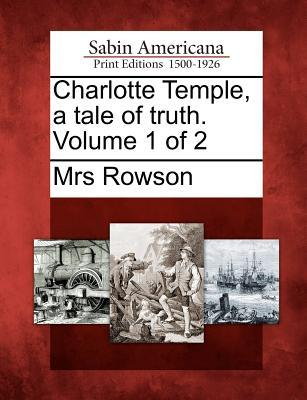 Charlotte Temple, a Tale of Truth. Volume 1 of 2 Mrs. Rowson