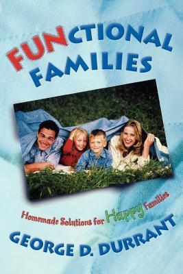 FUNctional Families: Homemade Solutions for Happy Families George D. Durrant