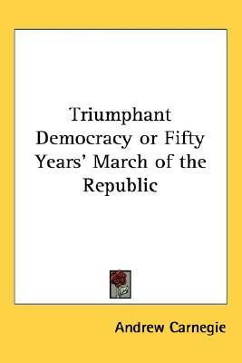 Triumphant Democracy or Fifty Years March of the Republic  by  Andrew Carnegie